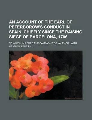 An Account of the Earl of Peterborow's Conduct in Spain, Chiefly Since the Raising Siege of Barcelona, 1706; To Which in Added the Campagne of Valencia, with Original Papers ...