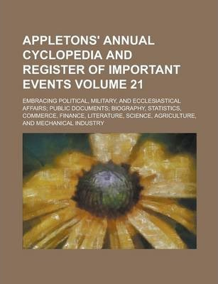 Appletons' Annual Cyclopedia and Register of Important Events; Embracing Political, Military, and Ecclesiastical Affairs; Public Documents; Biography, Statistics, Commerce, Finance, Literature, Science, Agriculture, and Volume 21