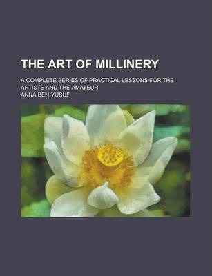 The Art of Millinery; A Complete Series of Practical Lessons for the Artiste and the Amateur