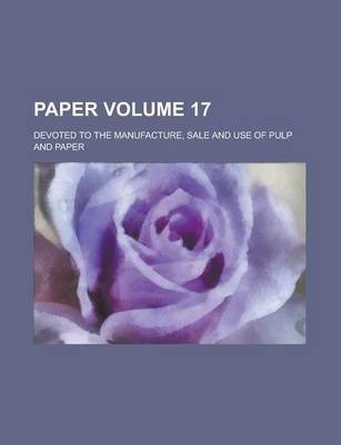 Paper; Devoted to the Manufacture, Sale and Use of Pulp and Paper Volume 17
