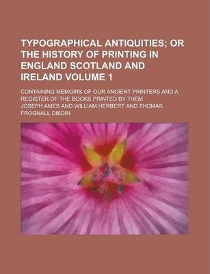 Typographical Antiquities; Containing Memoirs of Our Ancient Printers and a Register of the Books Printed by Them Volume 1