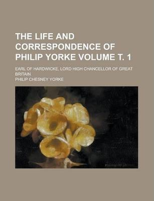 The Life and Correspondence of Philip Yorke; Earl of Hardwicke, Lord High Chancellor of Great Britain Volume . 1