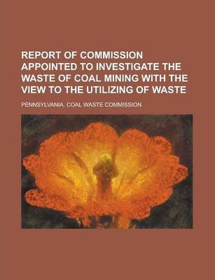 Report of Commission Appointed to Investigate the Waste of Coal Mining with the View to the Utilizing of Waste