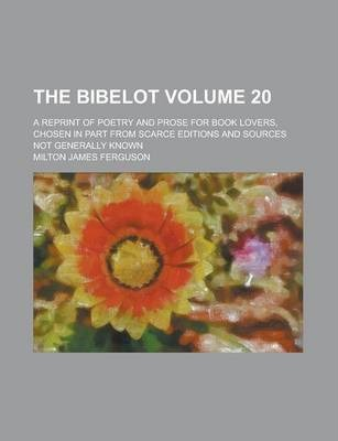 The Bibelot; A Reprint of Poetry and Prose for Book Lovers, Chosen in Part from Scarce Editions and Sources Not Generally Known Volume 20