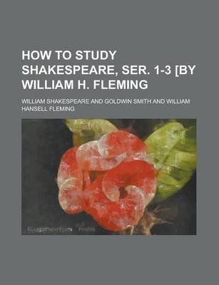 How to Study Shakespeare, Ser. 1-3 [By William H. Fleming