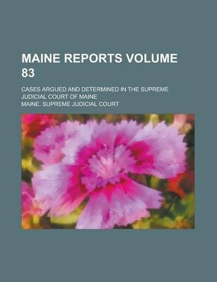 Maine Reports; Cases Argued and Determined in the Supreme Judicial Court of Maine Volume 83