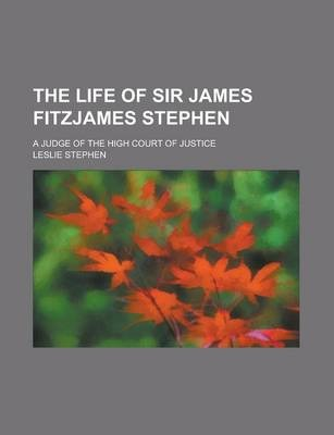The Life of Sir James Fitzjames Stephen; A Judge of the High Court of Justice