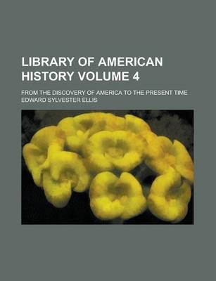 Library of American History; From the Discovery of America to the Present Time Volume 4