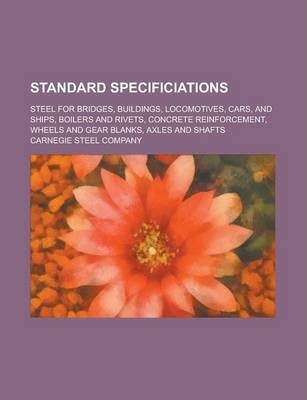 Standard Specificiations; Steel for Bridges, Buildings, Locomotives, Cars, and Ships, Boilers and Rivets, Concrete Reinforcement, Wheels and Gear Blanks, Axles and Shafts