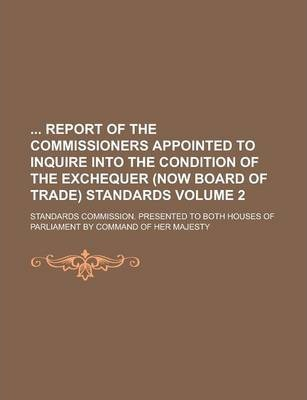 Report of the Commissioners Appointed to Inquire Into the Condition of the Exchequer (Now Board of Trade) Standards; Standards Commission. Presented T