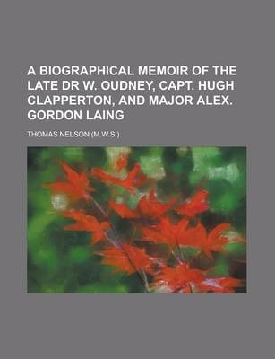 A Biographical Memoir of the Late Dr W. Oudney, Capt. Hugh Clapperton, and Major Alex. Gordon Laing