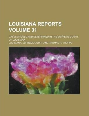 Louisiana Reports; Cases Argued and Determined in the Supreme Court of Louisiana Volume 31