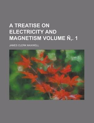 A Treatise on Electricity and Magnetism Volume N . 1