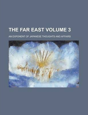 The Far East; An Exponent of Japanese Thoughts and Affairs Volume 3