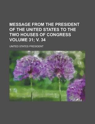 Message from the President of the United States to the Two Houses of Congress Volume 31; V. 34