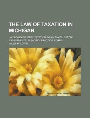 The Law of Taxation in Michigan; Including General Taxation, Drain Taxes, Special Assessments, Pleading, Practice, Forms