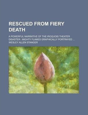 Rescued from Fiery Death; A Powerful Narrative of the Iroquois Theater Disaster