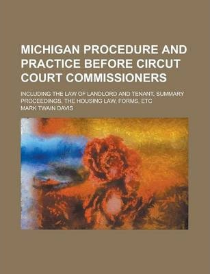 Michigan Procedure and Practice Before Circut Court Commissioners; Including the Law of Landlord and Tenant, Summary Proceedings, the Housing Law, Forms, Etc