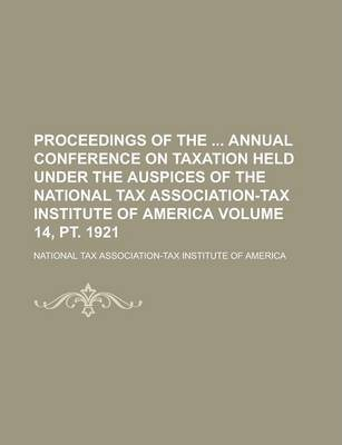 Proceedings of the Annual Conference on Taxation Held Under the Auspices of the National Tax Association-Tax Institute of America Volume 14, PT. 1921