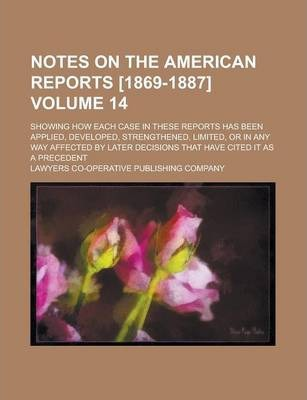 Notes on the American Reports [1869-1887]; Showing How Each Case in These Reports Has Been Applied, Developed, Strengthened, Limited, or in Any Way Affected by Later Decisions That Have Cited It as a Precedent Volume 14