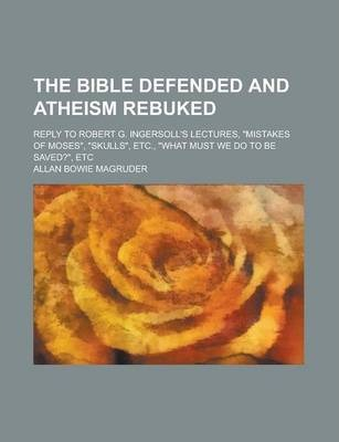 The Bible Defended and Atheism Rebuked; Reply to Robert G. Ingersoll's Lectures, Mistakes of Moses, Skulls, Etc., What Must We Do to Be Saved?,