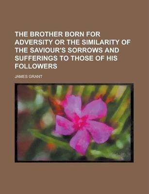 The Brother Born for Adversity or the Similarity of the Saviour's Sorrows and Sufferings to Those of His Followers