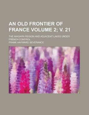 An Old Frontier of France; The Niagara Region and Adjacent Lakes Under French Control Volume 2; V. 21