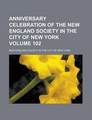Anniversary Celebration of the New England Society in the City of New York Volume 102