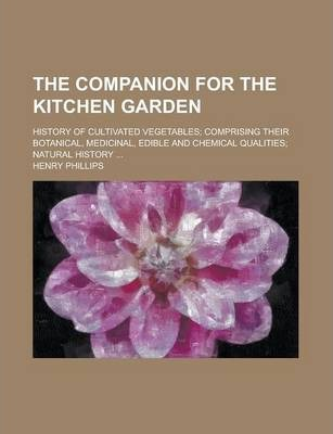 The Companion for the Kitchen Garden; History of Cultivated Vegetables; Comprising Their Botanical, Medicinal, Edible and Chemical Qualities; Natural