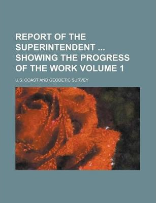Report of the Superintendent Showing the Progress of the Work Volume 1