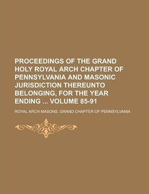 Proceedings of the Grand Holy Royal Arch Chapter of Pennsylvania and Masonic Jurisdiction Thereunto Belonging, for the Year Ending Volume 85-91