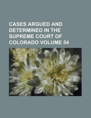 Cases Argued and Determined in the Supreme Court of Colorado Volume 54