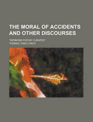 The Moral of Accidents and Other Discourses; Sermons for My Curates