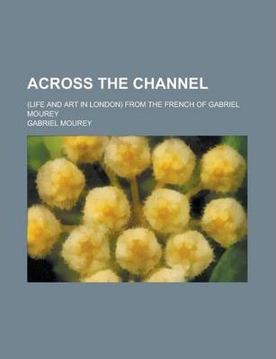 Across the Channel; (Life and Art in London) from the French of Gabriel Mourey