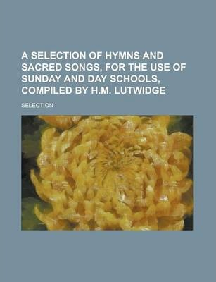 A Selection of Hymns and Sacred Songs, for the Use of Sunday and Day Schools, Compiled by H.M. Lutwidge