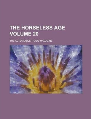 The Horseless Age; The Automobile Trade Magazine Volume 20