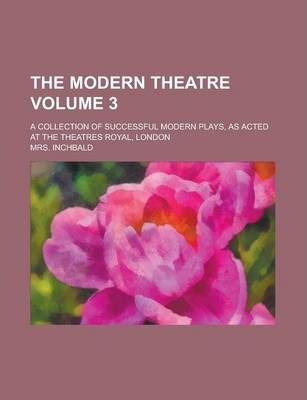 The Modern Theatre; A Collection of Successful Modern Plays, as Acted at the Theatres Royal, London Volume 3