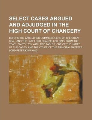 Select Cases Argued and Adjudged in the High Court of Chancery; Before the Late Lords Commissioners of the Great Seal, and the Late Lord Chancellor King, from the Year 1724 to 1733; With Two Tables, One of the Names of the Cases, and the