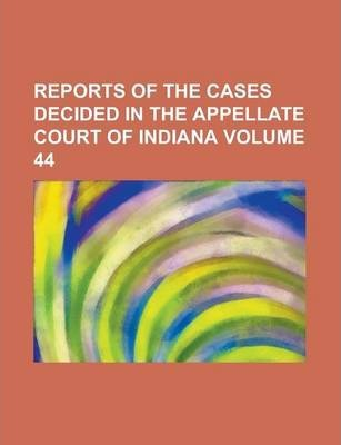 Reports of the Cases Decided in the Appellate Court of Indiana Volume 44