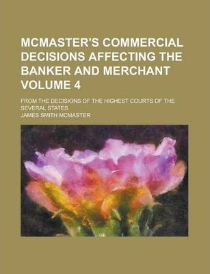 McMaster's Commercial Decisions Affecting the Banker and Merchant; From the Decisions of the Highest Courts of the Several States Volume 4