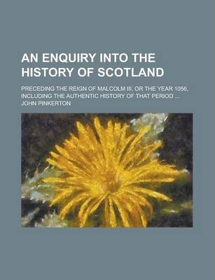 An Enquiry Into the History of Scotland; Preceding the Reign of Malcolm III, or the Year 1056, Including the Authentic History of That Period ...