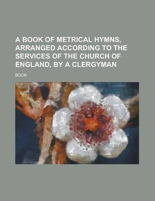 A Book of Metrical Hymns, Arranged According to the Services of the Church of England, by a Clergyman
