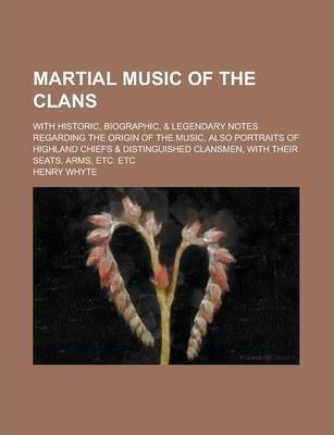 Martial Music of the Clans; With Historic, Biographic, & Legendary Notes Regarding the Origin of the Music, Also Portraits of Highland Chiefs & Distinguished Clansmen, with Their Seats, Arms, Etc. Etc