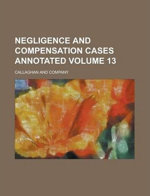 Negligence and Compensation Cases Annotated Volume 13