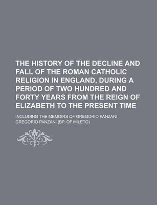 The History of the Decline and Fall of the Roman Catholic Religion in England, During a Period of Two Hundred and Forty Years from the Reign of Elizabeth to the Present Time; Including the Memoirs of Gregorio Panzani