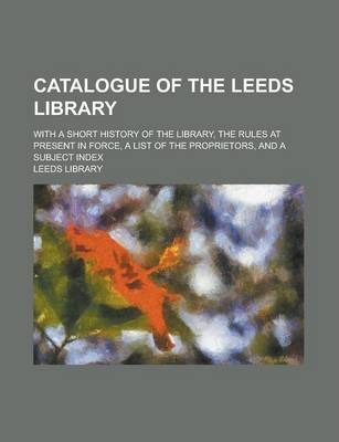 Catalogue of the Leeds Library; With a Short History of the Library, the Rules at Present in Force, a List of the Proprietors, and a Subject Index