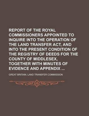 Report of the Royal Commissioners Appointed to Inquire Into the Operation of the Land Transfer ACT, and Into the Present Condition of the Registry of Deeds for the County of Middlesex, Together with Minutes of Evidence and Appendix