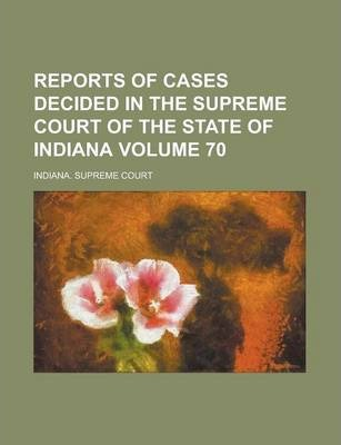Reports of Cases Decided in the Supreme Court of the State of Indiana Volume 70