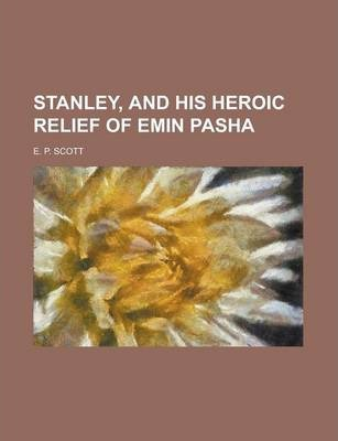 Stanley, and His Heroic Relief of Emin Pasha