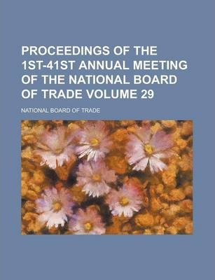 Proceedings of the 1st-41st Annual Meeting of the National Board of Trade Volume 29